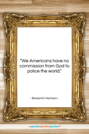 """Benjamin Harrison quote: """"We Americans have no commission from God…""""- at QuotesQuotesQuotes.com"""