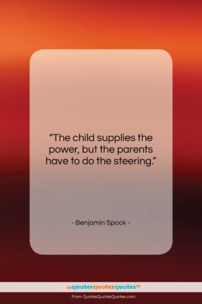 """Benjamin Spock quote: """"The child supplies the power, but the…""""- at QuotesQuotesQuotes.com"""