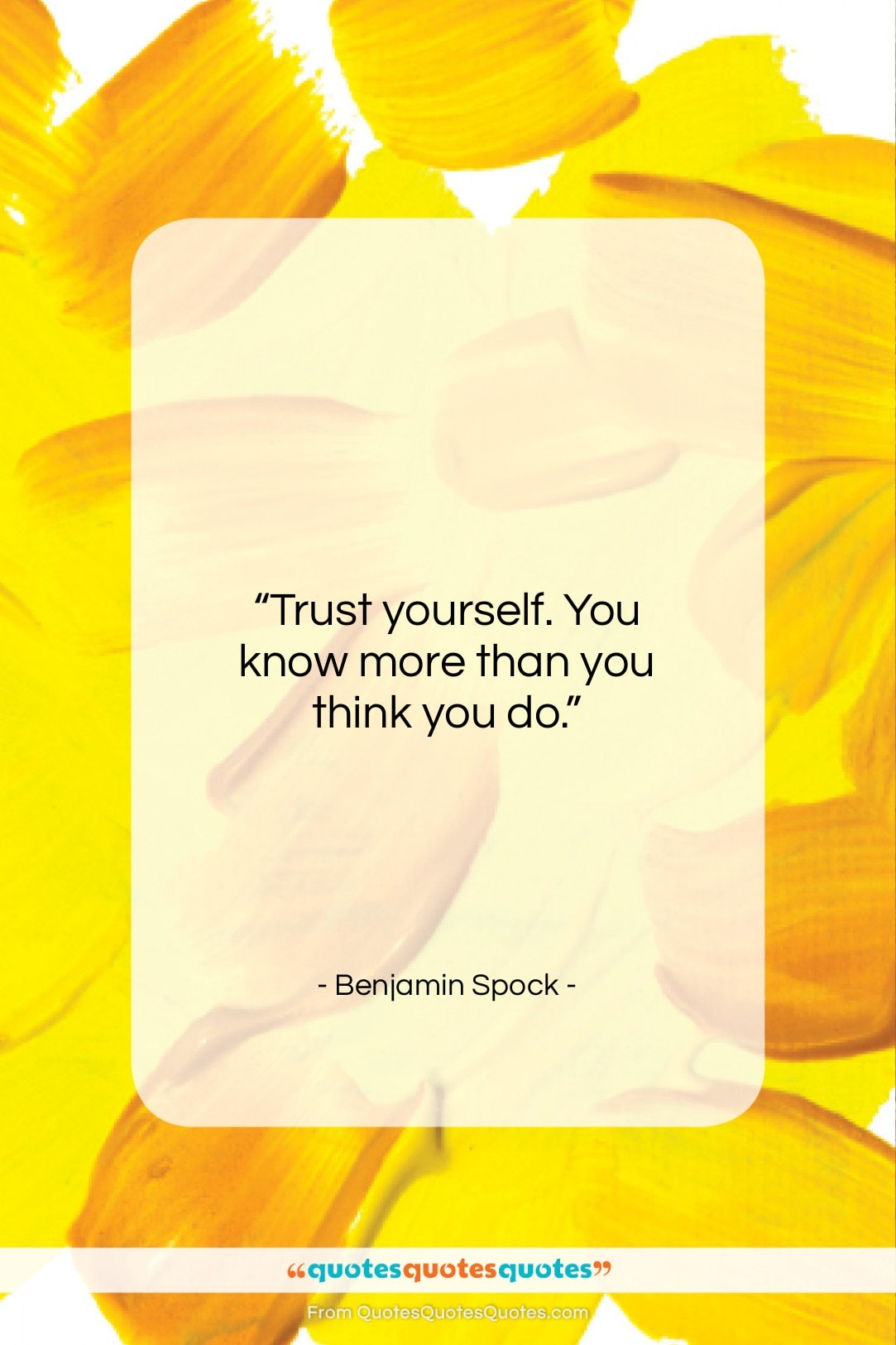 """Benjamin Spock quote: """"Trust yourself. You know more than you…""""- at QuotesQuotesQuotes.com"""