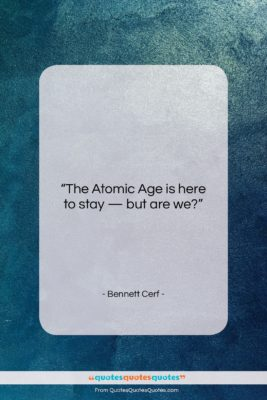 """Bennett Cerf quote: """"The Atomic Age is here to stay…""""- at QuotesQuotesQuotes.com"""