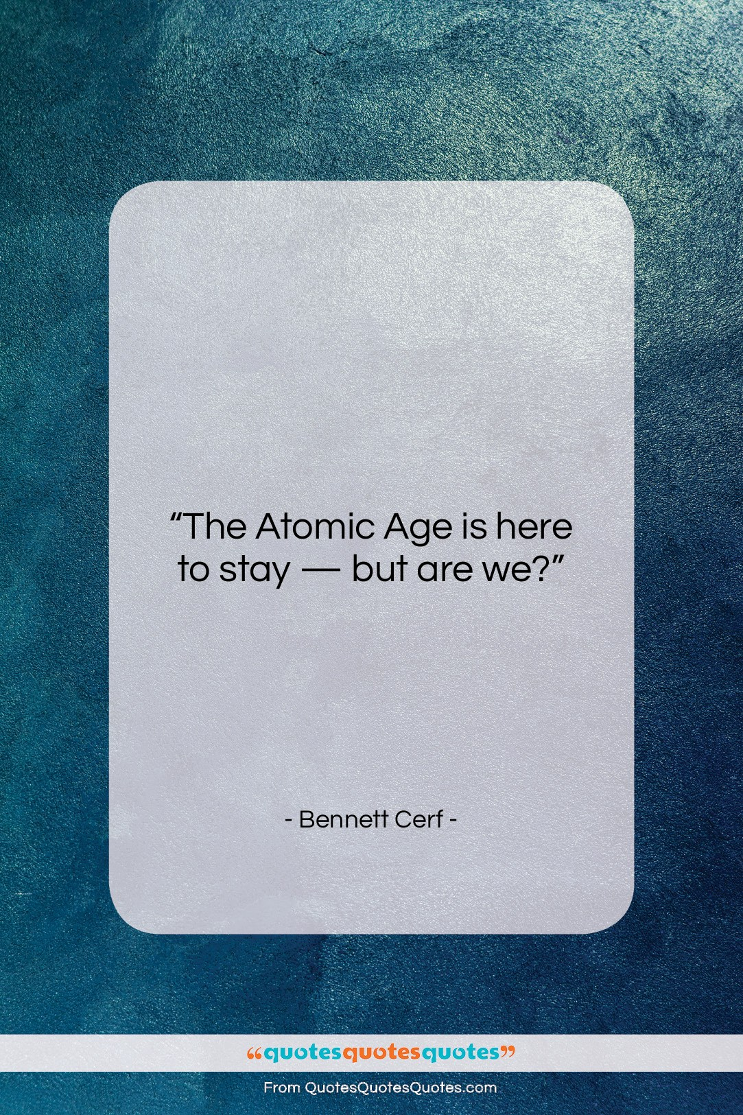"Bennett Cerf quote: ""The Atomic Age is here to stay…""- at QuotesQuotesQuotes.com"