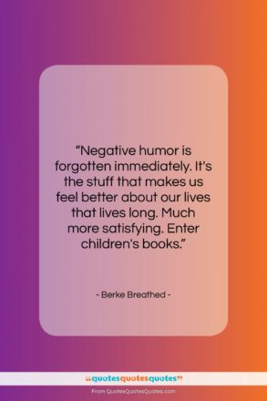 """Berke Breathed quote: """"Negative humor is forgotten immediately. It's the…""""- at QuotesQuotesQuotes.com"""