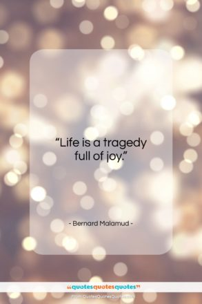 """Bernard Malamud quote: """"Life is a tragedy full of joy…""""- at QuotesQuotesQuotes.com"""