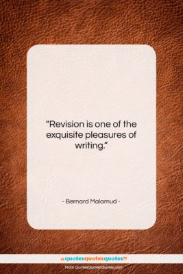 """Bernard Malamud quote: """"Revision is one of the exquisite pleasures…""""- at QuotesQuotesQuotes.com"""
