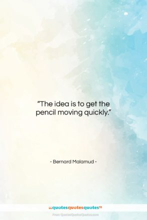 """Bernard Malamud quote: """"The idea is to get the pencil…""""- at QuotesQuotesQuotes.com"""