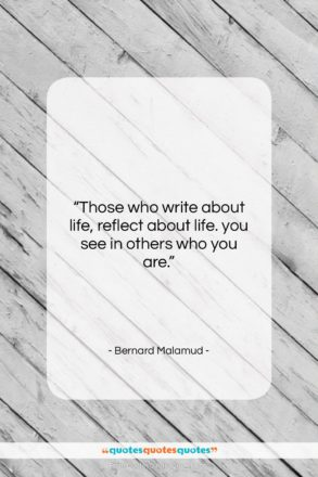 """Bernard Malamud quote: """"Those who write about life, reflect about…""""- at QuotesQuotesQuotes.com"""