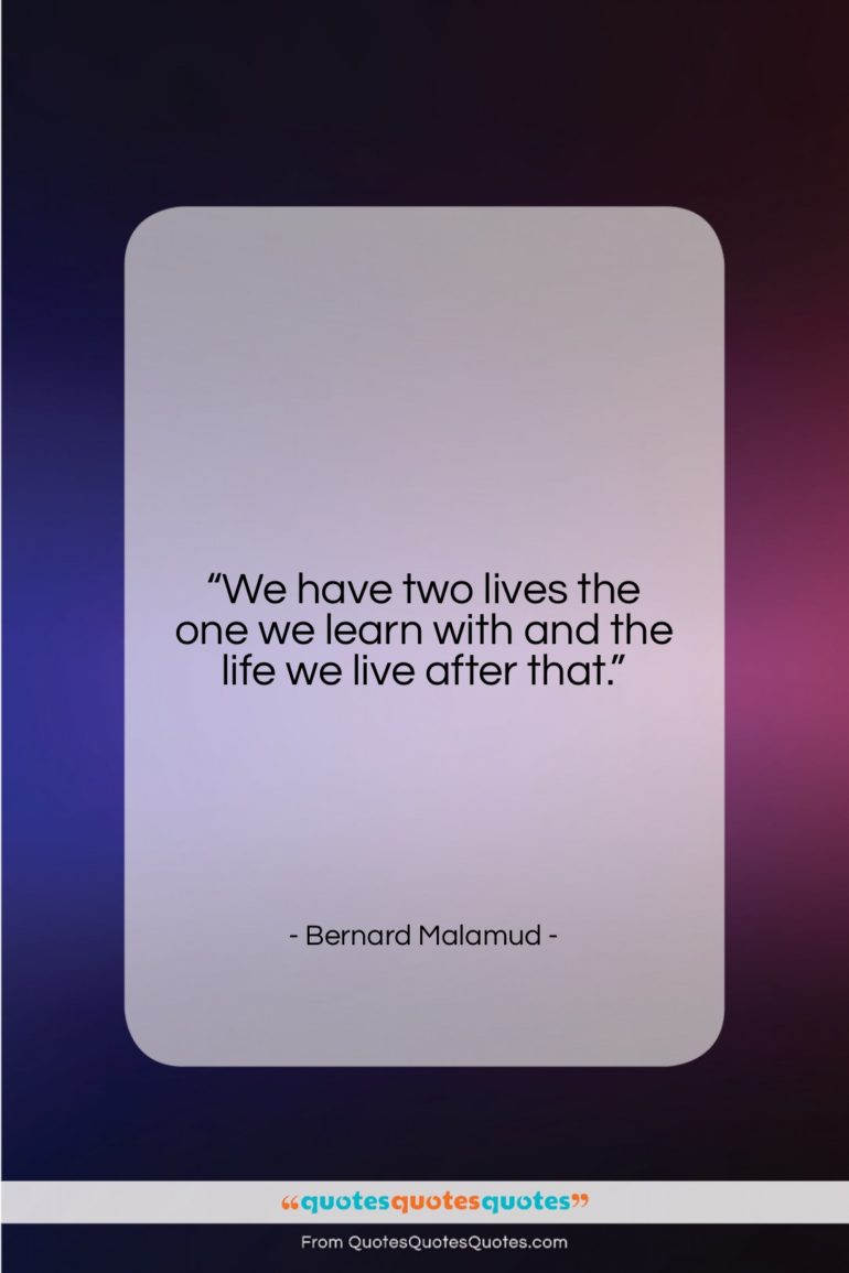 """Bernard Malamud quote: """"We have two lives the one we…""""- at QuotesQuotesQuotes.com"""