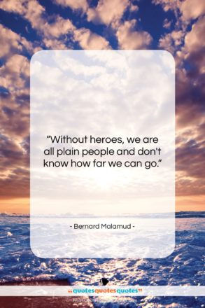 """Bernard Malamud quote: """"Without heroes, we are all plain people…""""- at QuotesQuotesQuotes.com"""