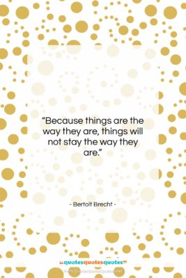"""Bertolt Brecht quote: """"Because things are the way they are,…""""- at QuotesQuotesQuotes.com"""