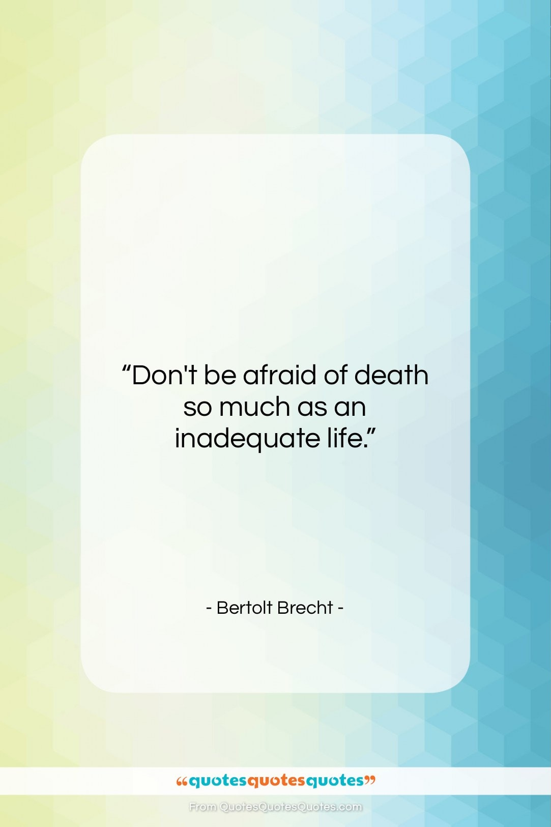 """Bertolt Brecht quote: """"Don't be afraid of death so much…""""- at QuotesQuotesQuotes.com"""