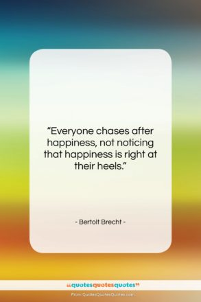 """Bertolt Brecht quote: """"Everyone chases after happiness, not noticing that…""""- at QuotesQuotesQuotes.com"""