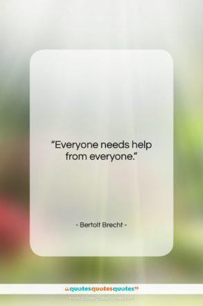 """Bertolt Brecht quote: """"Everyone needs help from everyone….""""- at QuotesQuotesQuotes.com"""
