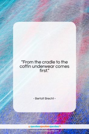 """Bertolt Brecht quote: """"From the cradle to the coffin underwear…""""- at QuotesQuotesQuotes.com"""