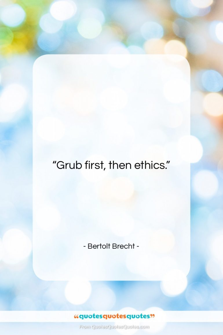 """Bertolt Brecht quote: """"Grub first, then ethics….""""- at QuotesQuotesQuotes.com"""