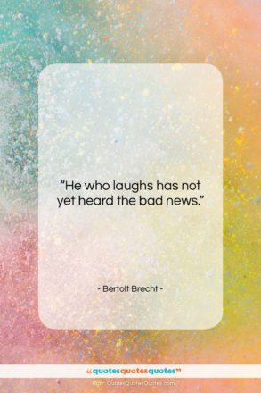"""Bertolt Brecht quote: """"He who laughs has not yet heard…""""- at QuotesQuotesQuotes.com"""