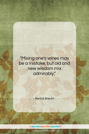 """Bertolt Brecht quote: """"Mixing one's wines may be a mistake,…""""- at QuotesQuotesQuotes.com"""