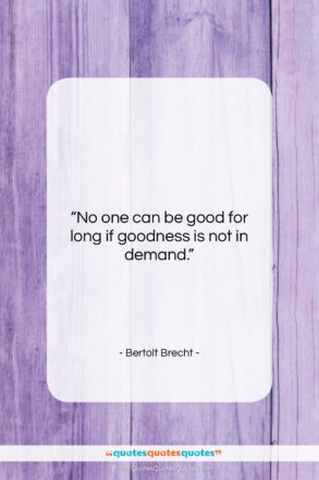 """Bertolt Brecht quote: """"No one can be good for long…""""- at QuotesQuotesQuotes.com"""