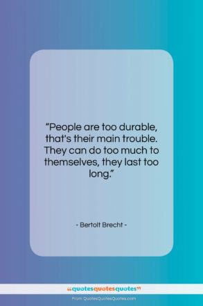"""Bertolt Brecht quote: """"People are too durable, that's their main…""""- at QuotesQuotesQuotes.com"""
