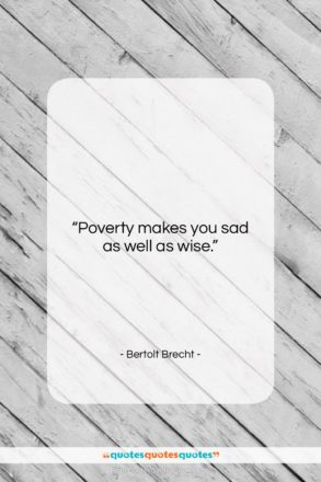"""Bertolt Brecht quote: """"Poverty makes you sad as well as…""""- at QuotesQuotesQuotes.com"""
