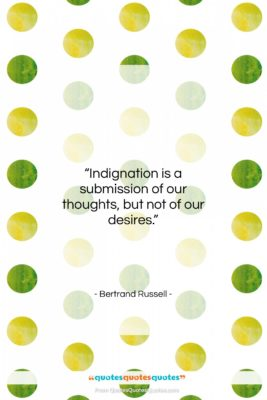 """Bertrand Russell quote: """"Indignation is a submission of our thoughts,…""""- at QuotesQuotesQuotes.com"""