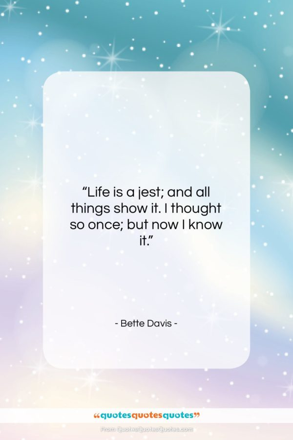"""Bette Davis quote: """"Life is a jest; and all things…""""- at QuotesQuotesQuotes.com"""