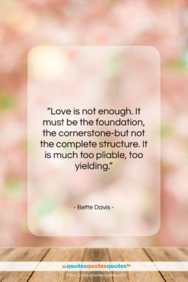 "Bette Davis quote: ""Love is not enough. It must be…""- at QuotesQuotesQuotes.com"