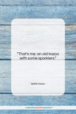 "Bette Davis quote: ""That's me: an old kazoo with some…""- at QuotesQuotesQuotes.com"