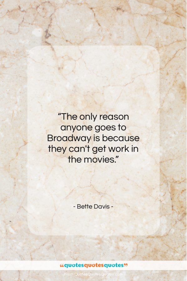 """Bette Davis quote: """"The only reason anyone goes to Broadway…""""- at QuotesQuotesQuotes.com"""
