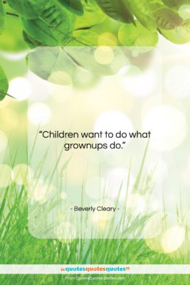 """Beverly Cleary quote: """"Children want to do what grownups do….""""- at QuotesQuotesQuotes.com"""