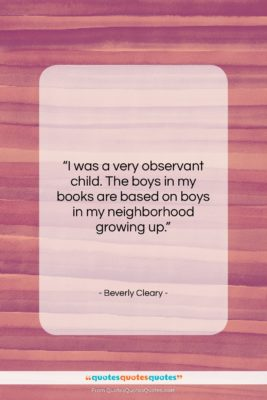"""Beverly Cleary quote: """"I was a very observant child. The…""""- at QuotesQuotesQuotes.com"""