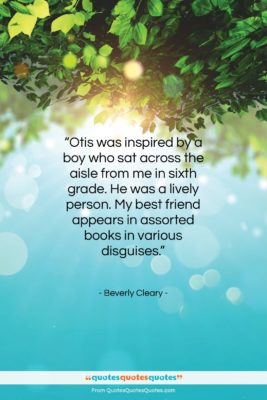 """Beverly Cleary quote: """"Otis was inspired by a boy who…""""- at QuotesQuotesQuotes.com"""