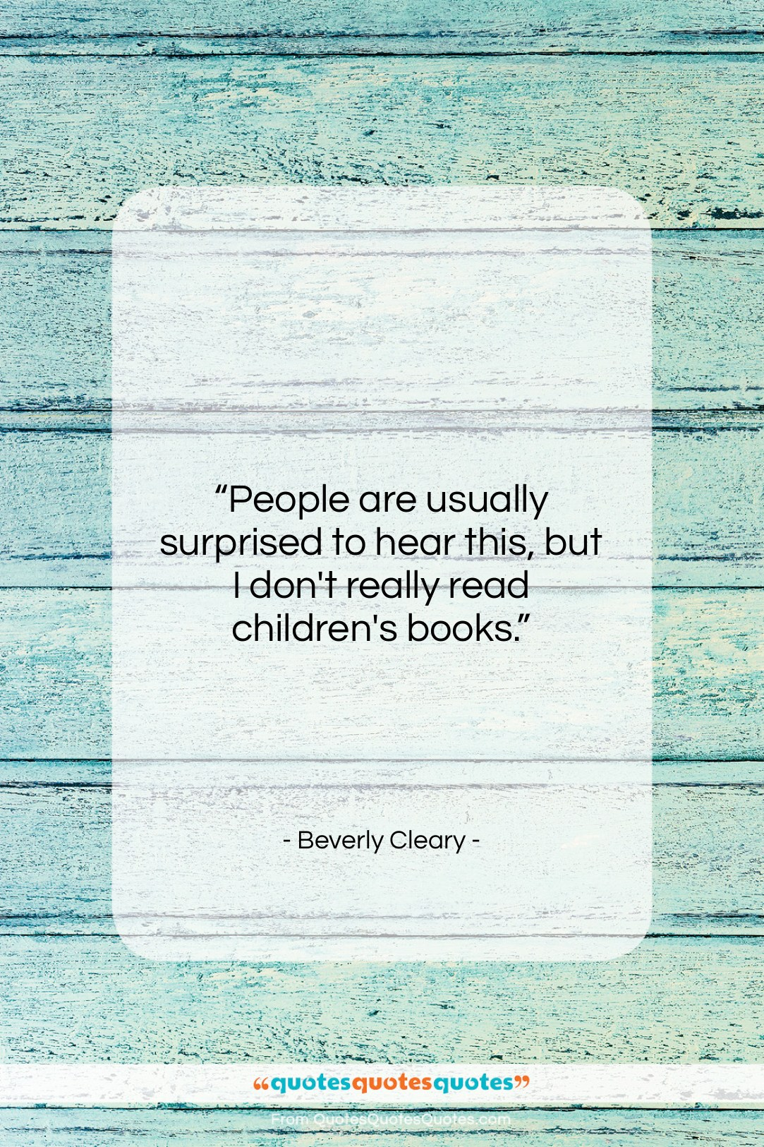 """Beverly Cleary quote: """"People are usually surprised to hear this,…""""- at QuotesQuotesQuotes.com"""