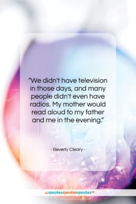 """Beverly Cleary quote: """"We didn't have television in those days,…""""- at QuotesQuotesQuotes.com"""