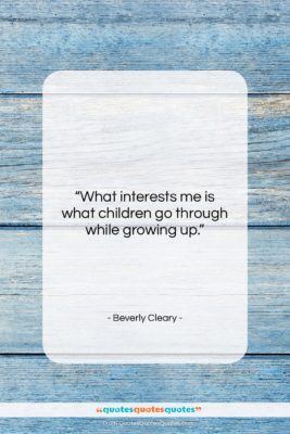 """Beverly Cleary quote: """"What interests me is what children go…""""- at QuotesQuotesQuotes.com"""