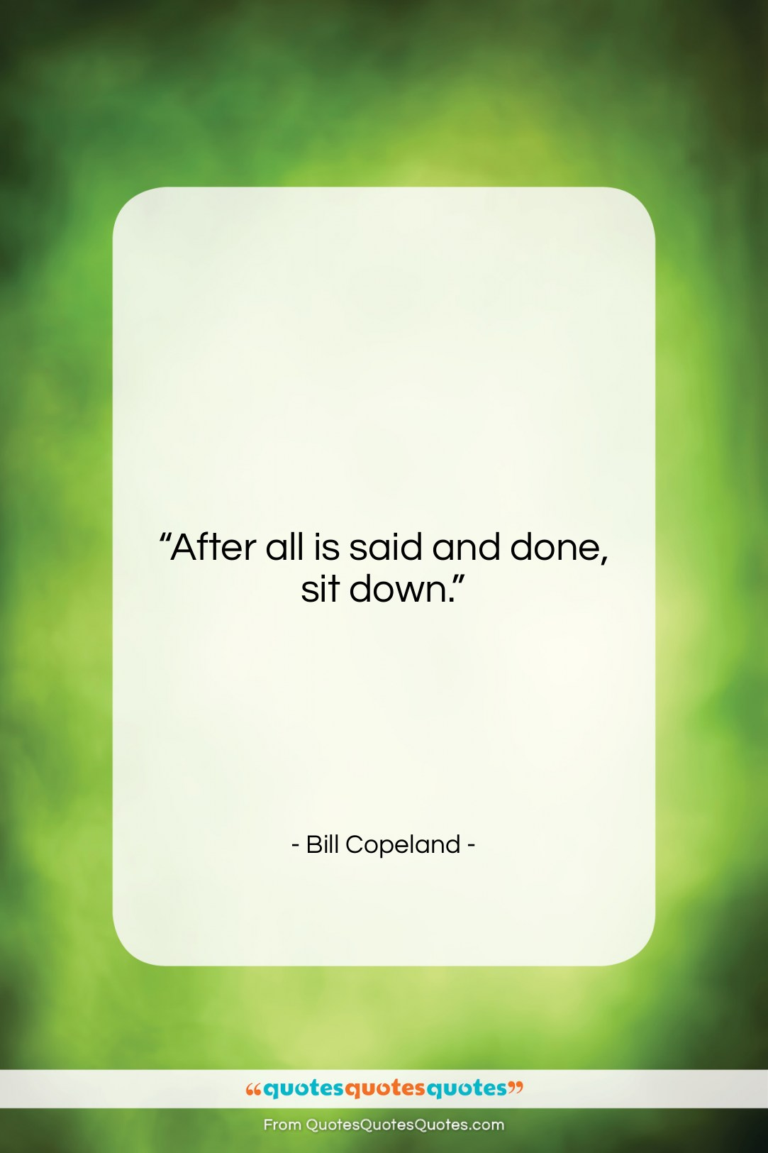 """Bill Copeland quote: """"After all is said and done, sit…""""- at QuotesQuotesQuotes.com"""