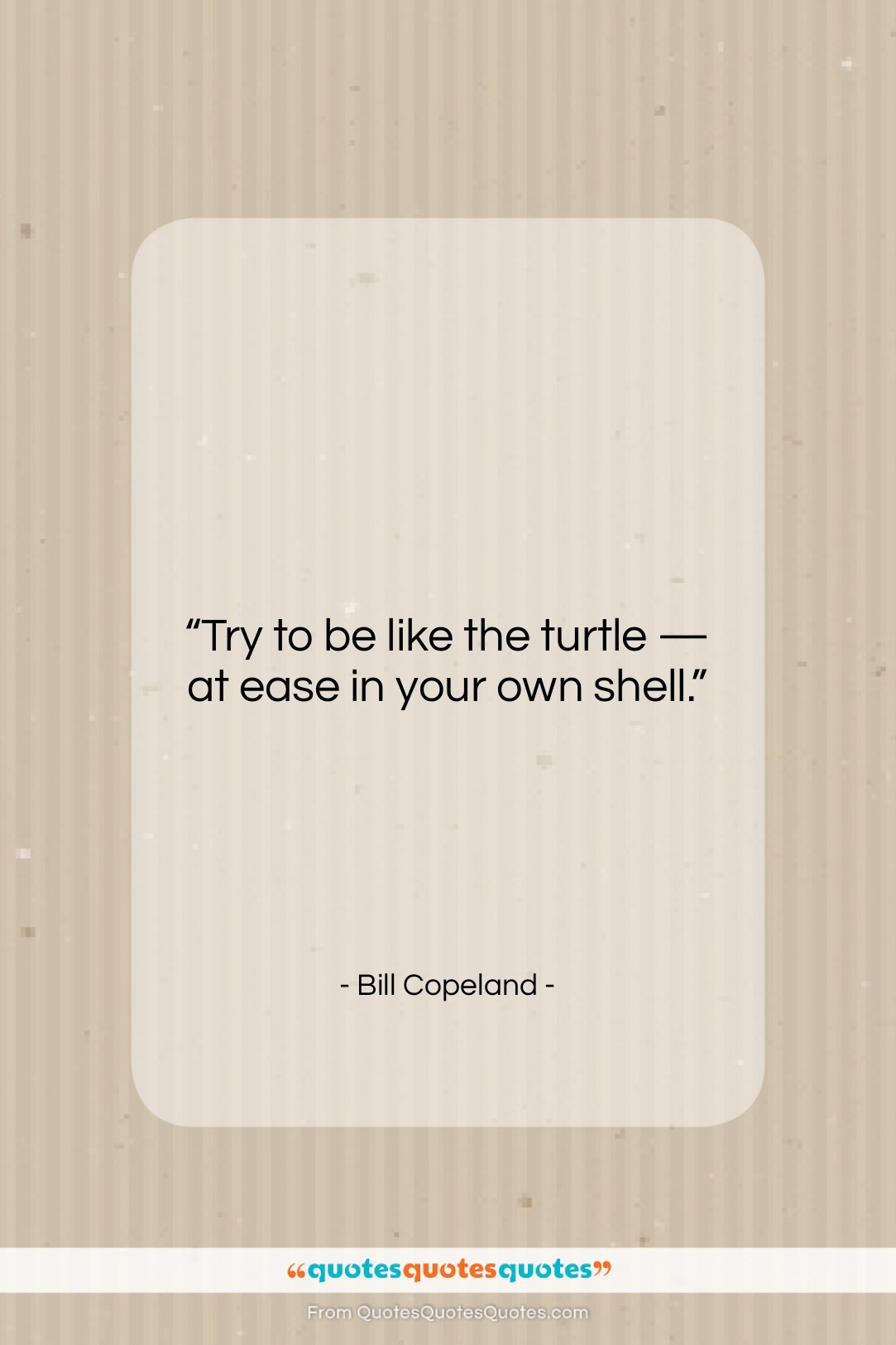 """Bill Copeland quote: """"Try to be like the turtle —…""""- at QuotesQuotesQuotes.com"""