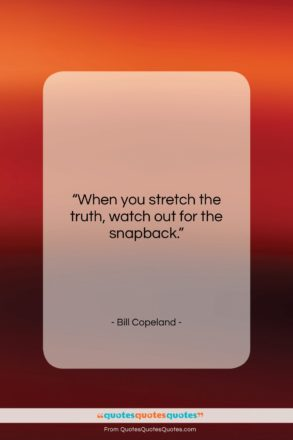 """Bill Copeland quote: """"When you stretch the truth, watch out…""""- at QuotesQuotesQuotes.com"""
