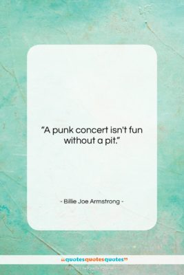 "Billie Joe Armstrong quote: ""A punk concert isn't fun without a…""- at QuotesQuotesQuotes.com"