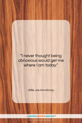 """Billie Joe Armstrong quote: """"I never thought being obnoxious would get…""""- at QuotesQuotesQuotes.com"""