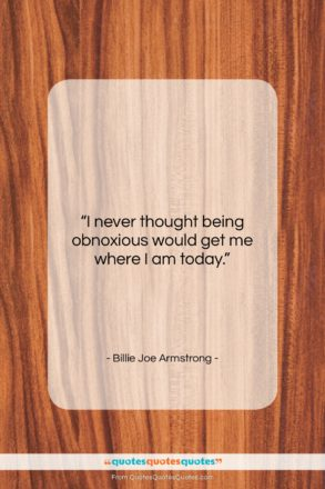 "Billie Joe Armstrong quote: ""I never thought being obnoxious would get…""- at QuotesQuotesQuotes.com"