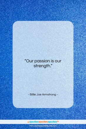 "Billie Joe Armstrong quote: ""Our passion is our strength….""- at QuotesQuotesQuotes.com"