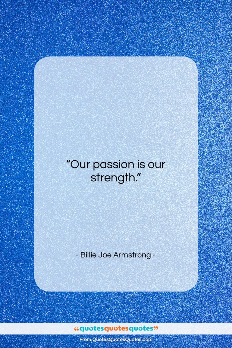 """Billie Joe Armstrong quote: """"Our passion is our strength….""""- at QuotesQuotesQuotes.com"""