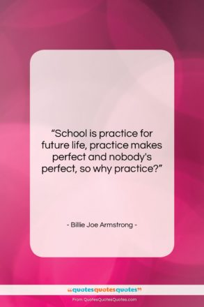 "Billie Joe Armstrong quote: ""School is practice for future life, practice…""- at QuotesQuotesQuotes.com"