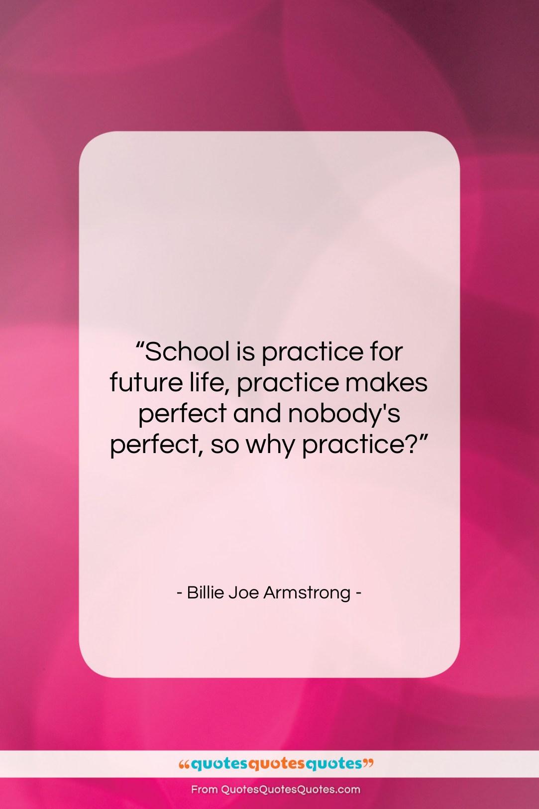 """Billie Joe Armstrong quote: """"School is practice for future life, practice…""""- at QuotesQuotesQuotes.com"""
