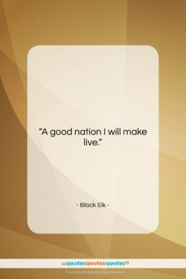 """Black Elk quote: """"A good nation I will make live….""""- at QuotesQuotesQuotes.com"""