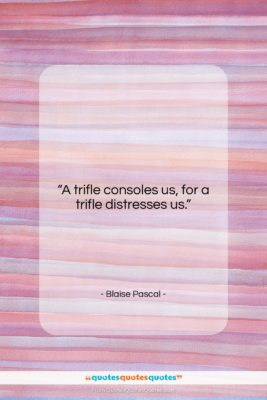 """Blaise Pascal quote: """"A trifle consoles us, for a trifle…""""- at QuotesQuotesQuotes.com"""