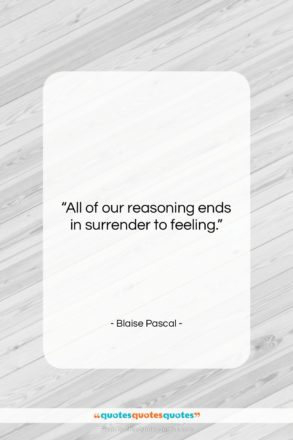 """Blaise Pascal quote: """"All of our reasoning ends in surrender…""""- at QuotesQuotesQuotes.com"""