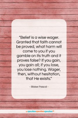 """Blaise Pascal quote: """"Belief is a wise wager. Granted that…""""- at QuotesQuotesQuotes.com"""