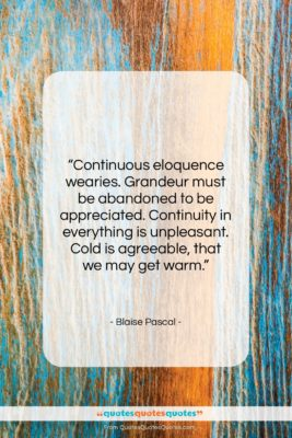 """Blaise Pascal quote: """"Continuous eloquence wearies. Grandeur must be abandoned…""""- at QuotesQuotesQuotes.com"""