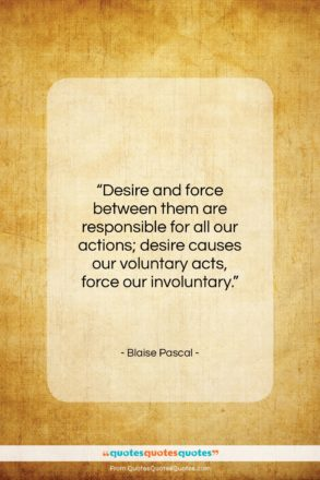 """Blaise Pascal quote: """"Desire and force between them are responsible…""""- at QuotesQuotesQuotes.com"""